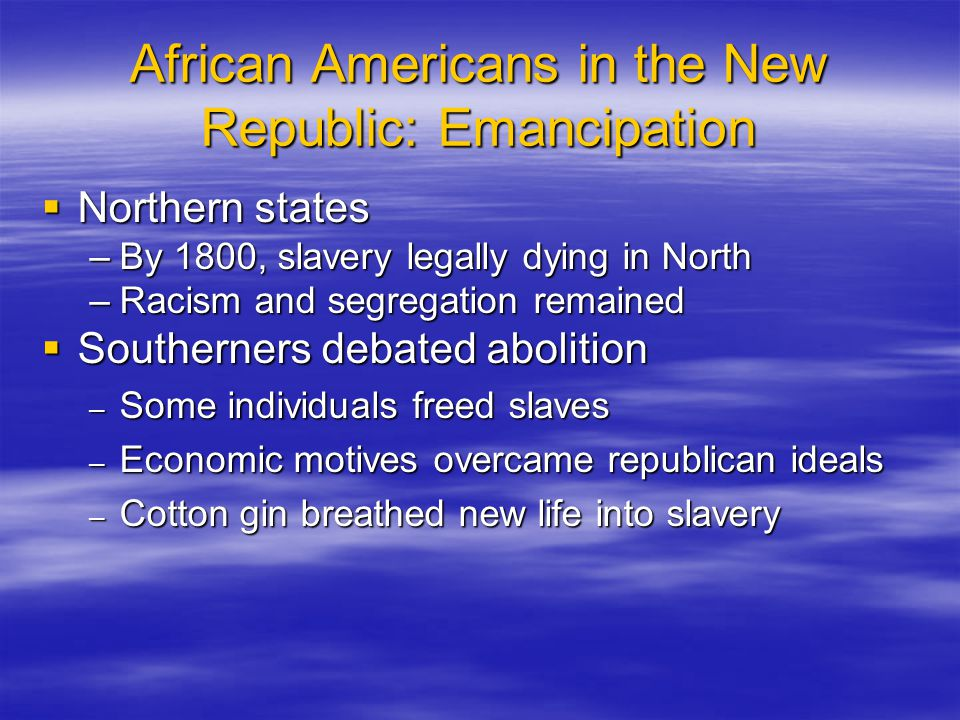 African Americans in the New Republic: Emancipation  Northern states –By 1800, slavery legally dying in North –Racism and segregation remained  Sout