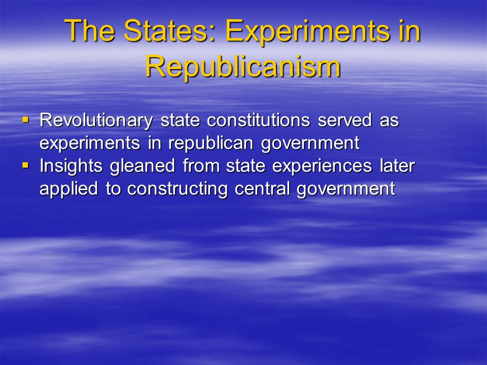 The States: Experiments in Republicanism  Revolutionary state constitutions served as experiments in republican government  Insights gleaned from st