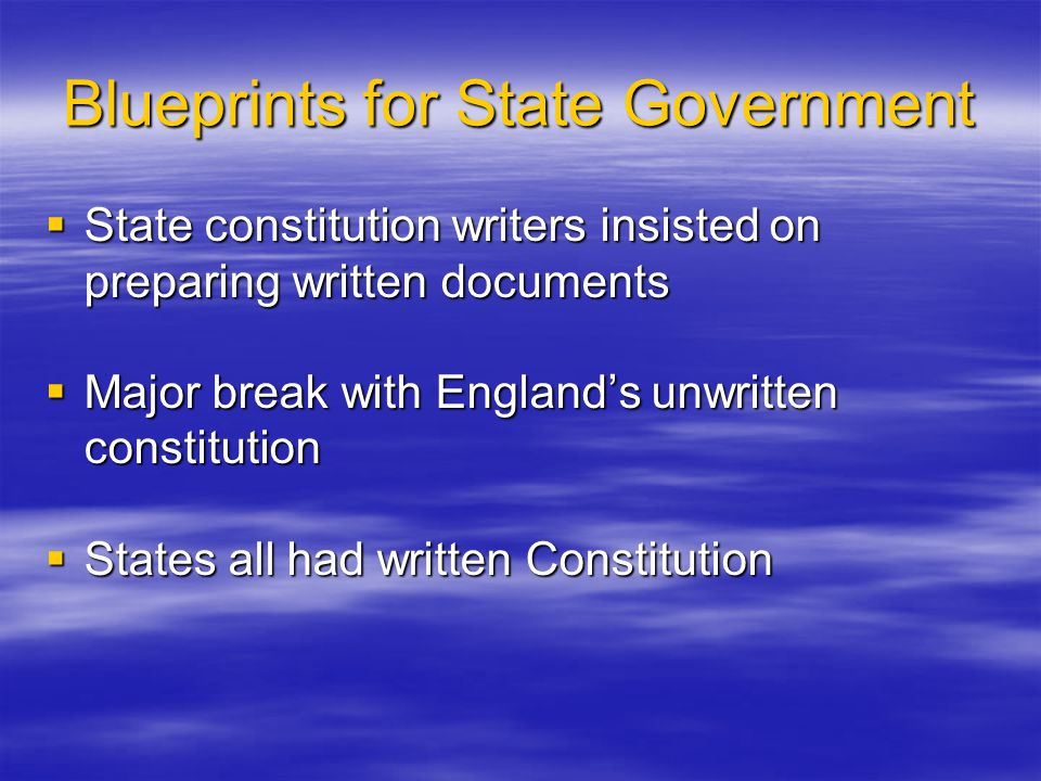 Blueprints for State Government  State constitution writers insisted on preparing written documents  Major break with England's unwritten constituti