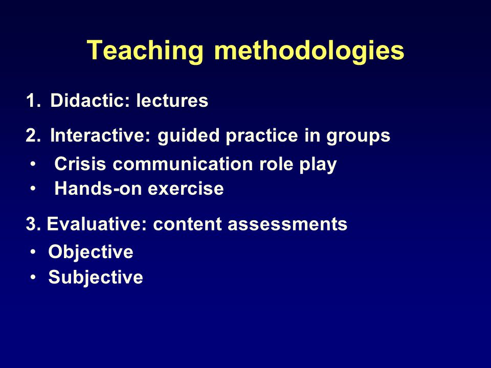 Teaching methodologies 1.Didactic: lectures 2.Interactive: guided practice in groups Crisis communication role play Hands-on exercise 3. Evaluative: c