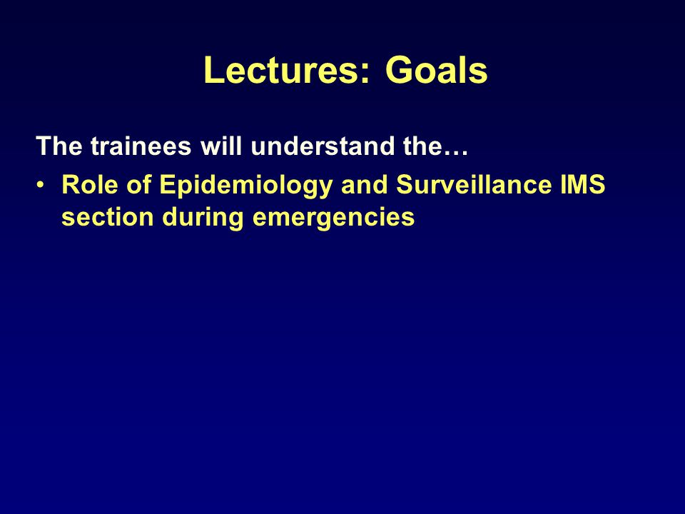 Lectures: Goals The trainees will understand the… Role of Epidemiology and Surveillance IMS section during emergencies