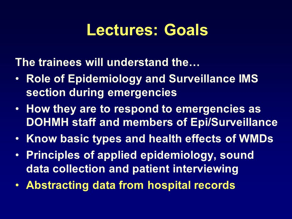 Lectures: Goals The trainees will understand the… Role of Epidemiology and Surveillance IMS section during emergencies How they are to respond to emer