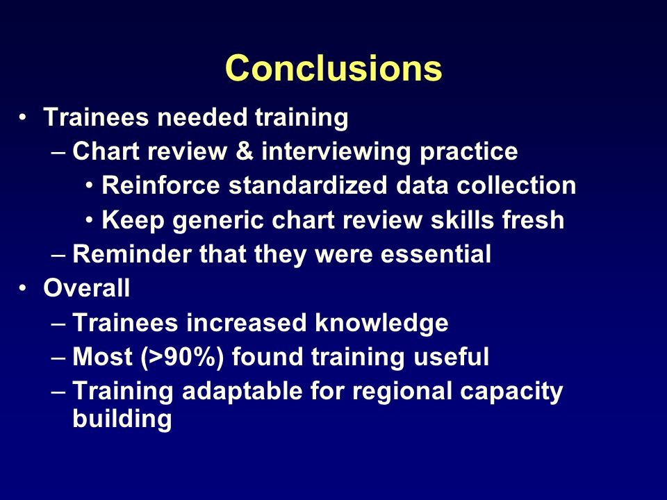 Conclusions Trainees needed training –Chart review & interviewing practice Reinforce standardized data collection Keep generic chart review skills fre