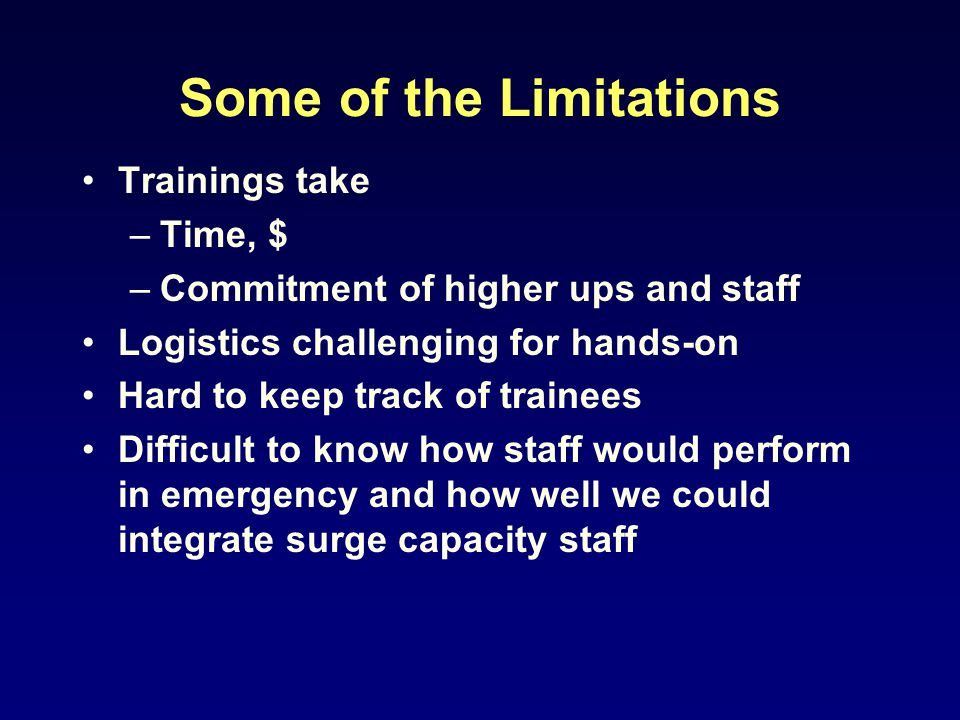 Some of the Limitations Trainings take –Time, $ –Commitment of higher ups and staff Logistics challenging for hands-on Hard to keep track of trainees