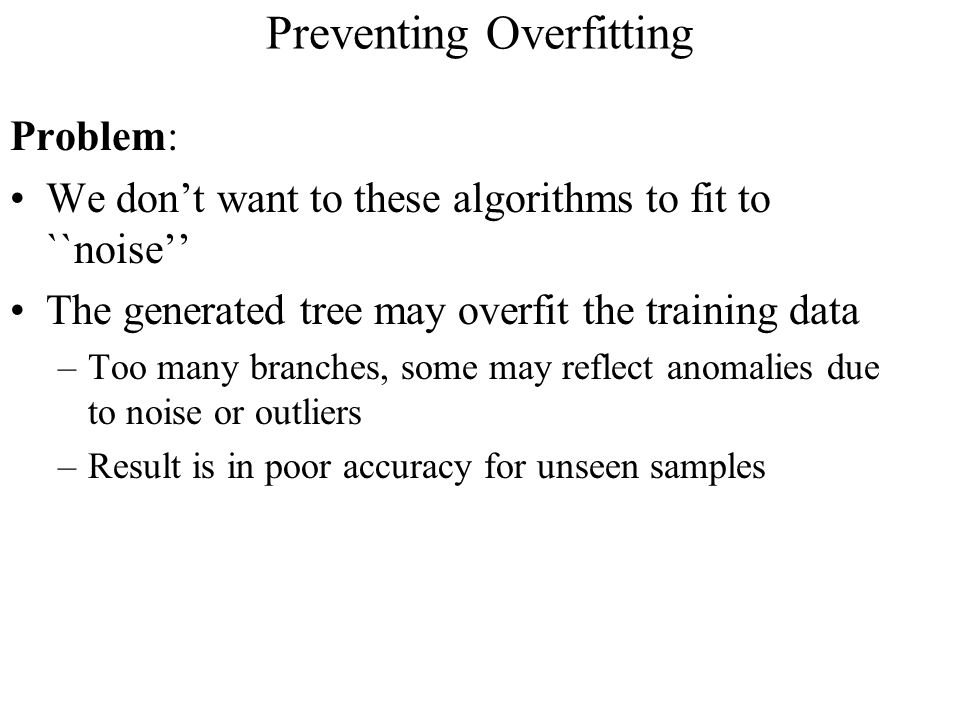 Preventing Overfitting Problem: We don't want to these algorithms to fit to ``noise'' The generated tree may overfit the training data –Too many branches, some may reflect anomalies due to noise or outliers –Result is in poor accuracy for unseen samples