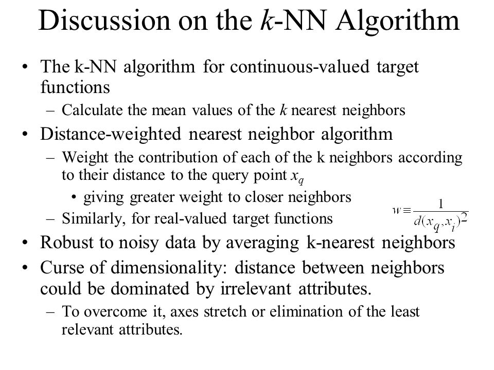 Discussion on the k-NN Algorithm The k-NN algorithm for continuous-valued target functions –Calculate the mean values of the k nearest neighbors Distance-weighted nearest neighbor algorithm –Weight the contribution of each of the k neighbors according to their distance to the query point x q giving greater weight to closer neighbors –Similarly, for real-valued target functions Robust to noisy data by averaging k-nearest neighbors Curse of dimensionality: distance between neighbors could be dominated by irrelevant attributes.