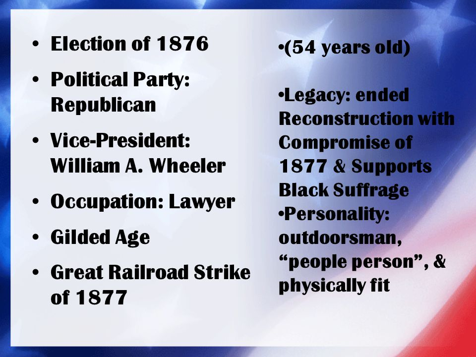 Election of 1876 Political Party: Republican Vice-President: William A. Wheeler Occupation: Lawyer Gilded Age Great Railroad Strike of 1877 (54 years