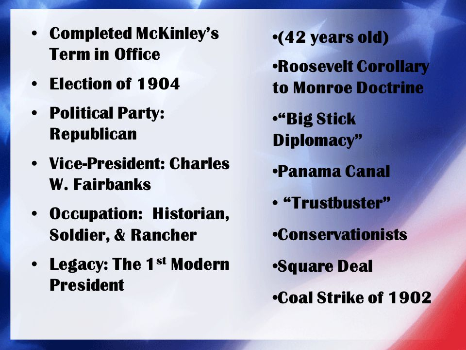Completed McKinley's Term in Office Election of 1904 Political Party: Republican Vice-President: Charles W. Fairbanks Occupation: Historian, Soldier,