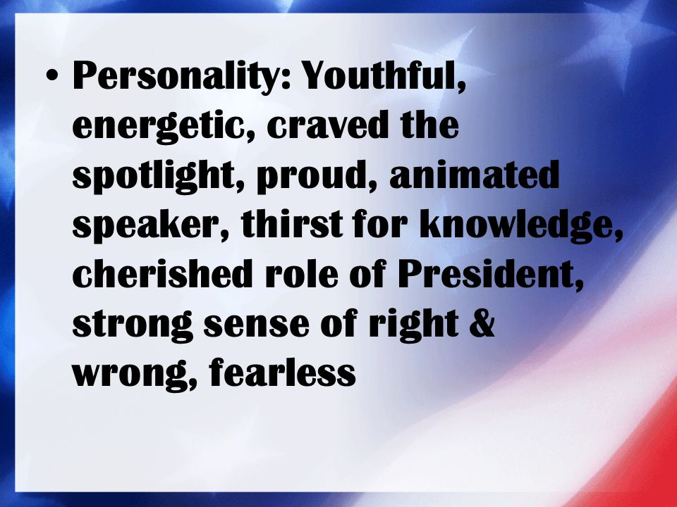 Personality: Youthful, energetic, craved the spotlight, proud, animated speaker, thirst for knowledge, cherished role of President, strong sense of ri