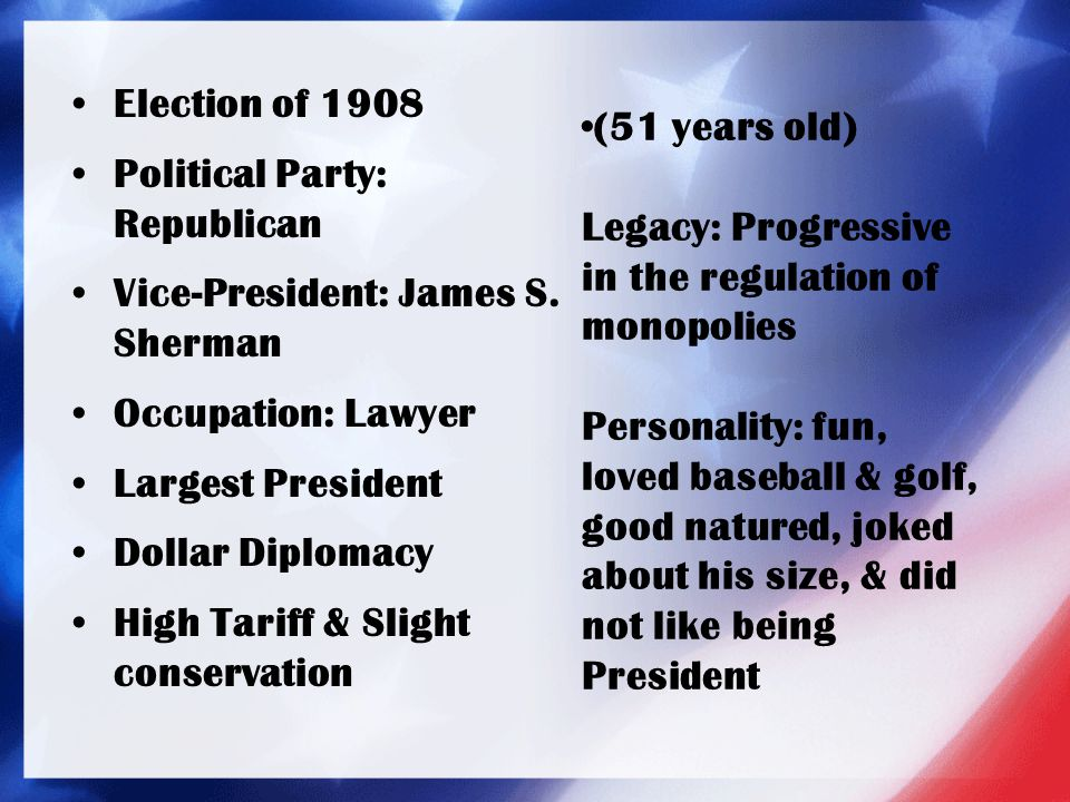 Election of 1908 Political Party: Republican Vice-President: James S. Sherman Occupation: Lawyer Largest President Dollar Diplomacy High Tariff & Slig