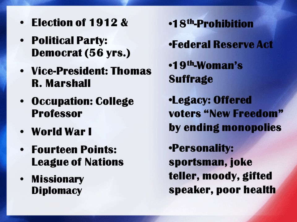 Election of 1912 & Political Party: Democrat (56 yrs.) Vice-President: Thomas R. Marshall Occupation: College Professor World War I Fourteen Points: L