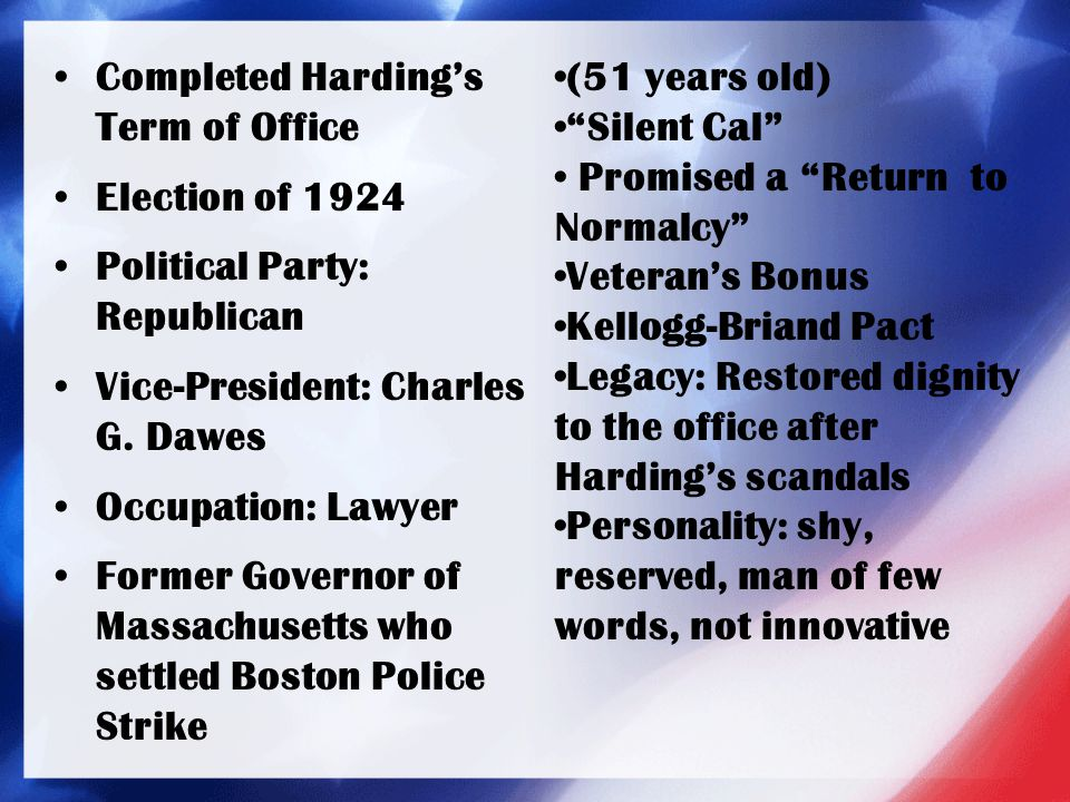 Completed Harding's Term of Office Election of 1924 Political Party: Republican Vice-President: Charles G. Dawes Occupation: Lawyer Former Governor of