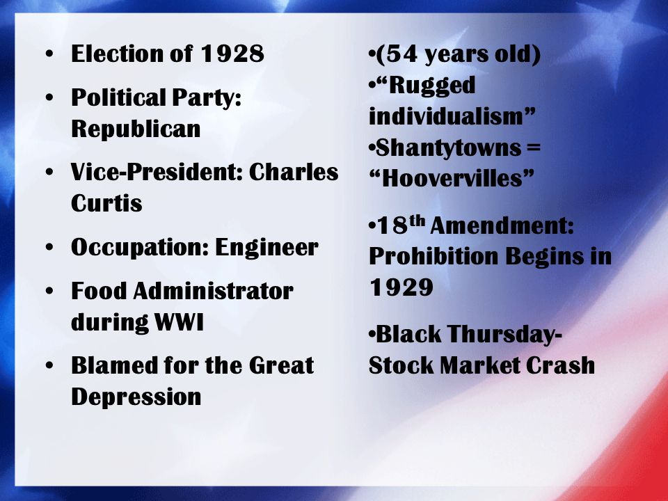 Election of 1928 Political Party: Republican Vice-President: Charles Curtis Occupation: Engineer Food Administrator during WWI Blamed for the Great De
