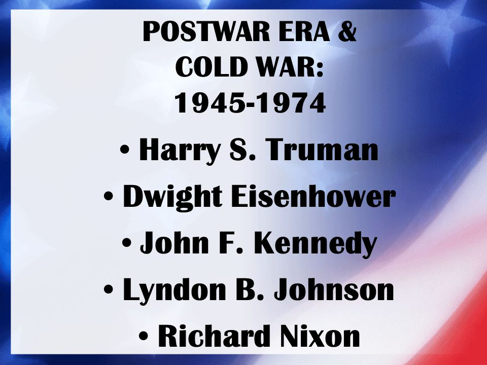 POSTWAR ERA & COLD WAR: 1945-1974 Harry S. Truman Dwight Eisenhower John F. Kennedy Lyndon B. Johnson Richard Nixon