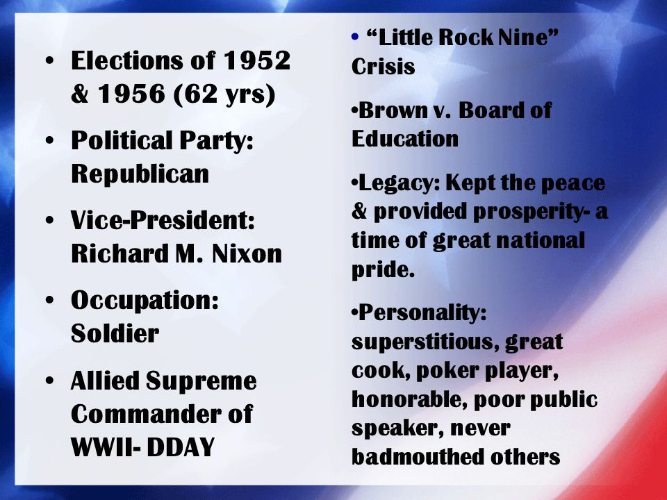 Elections of 1952 & 1956 (62 yrs) Political Party: Republican Vice-President: Richard M. Nixon Occupation: Soldier Allied Supreme Commander of WWII- D