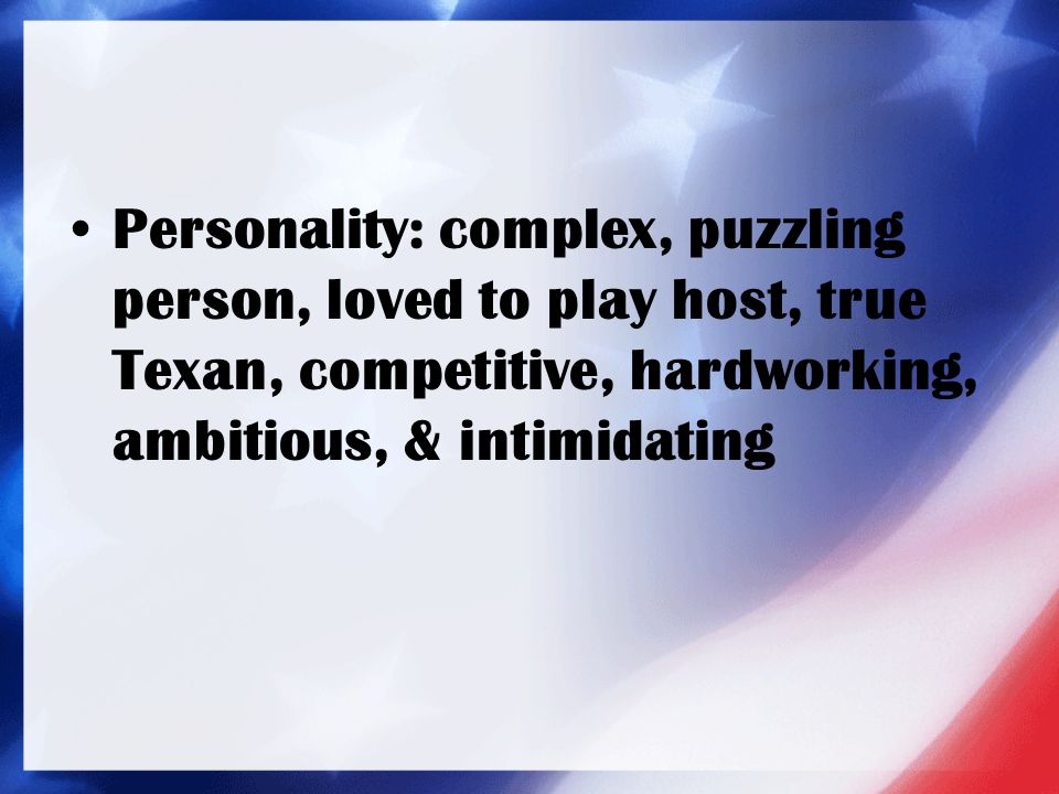 Personality: complex, puzzling person, loved to play host, true Texan, competitive, hardworking, ambitious, & intimidating