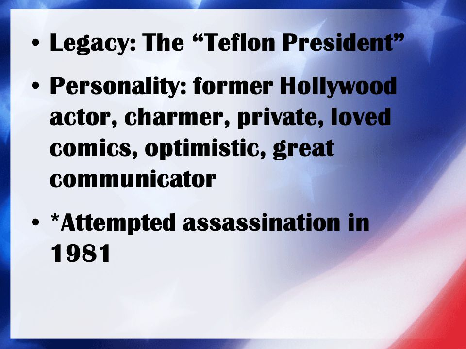 "Legacy: The ""Teflon President"" Personality: former Hollywood actor, charmer, private, loved comics, optimistic, great communicator *Attempted assassin"