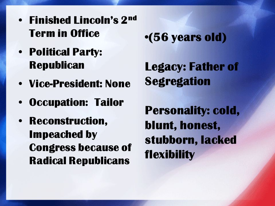 Finished Lincoln's 2 nd Term in Office Political Party: Republican Vice-President: None Occupation: Tailor Reconstruction, Impeached by Congress becau