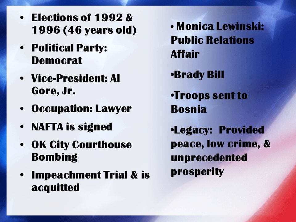 Elections of 1992 & 1996 (46 years old) Political Party: Democrat Vice-President: Al Gore, Jr. Occupation: Lawyer NAFTA is signed OK City Courthouse B