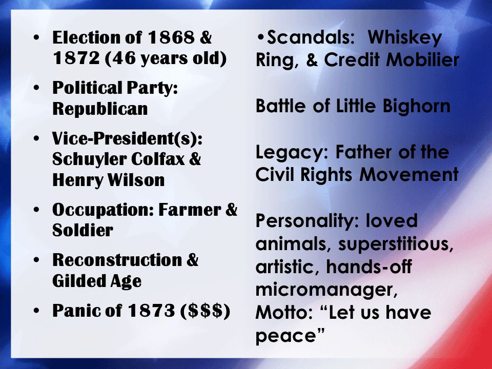 Election of 1868 & 1872 (46 years old) Political Party: Republican Vice-President(s): Schuyler Colfax & Henry Wilson Occupation: Farmer & Soldier Reco