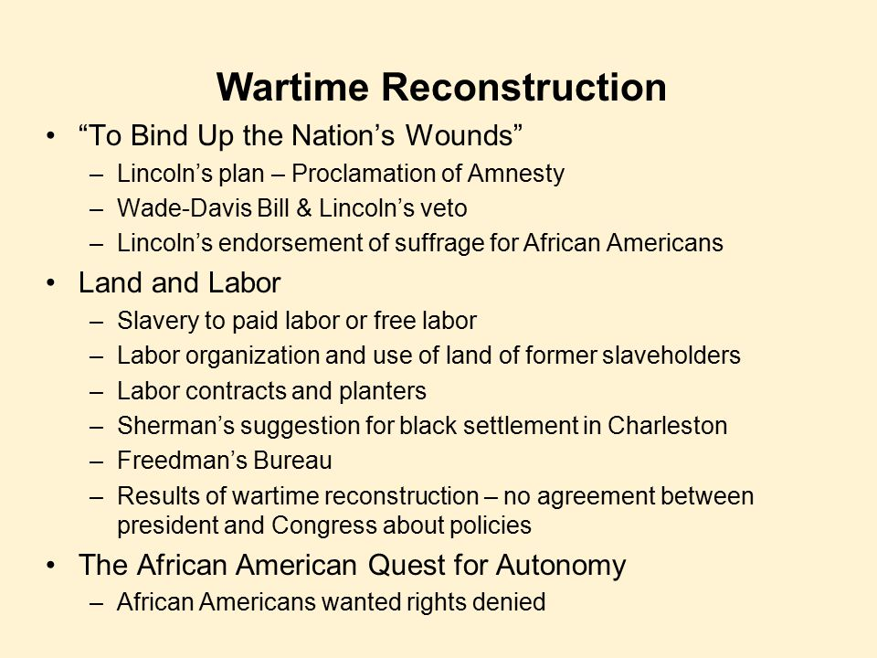 "Wartime Reconstruction ""To Bind Up the Nation's Wounds"" –Lincoln's plan – Proclamation of Amnesty –Wade-Davis Bill & Lincoln's veto –Lincoln's endorse"