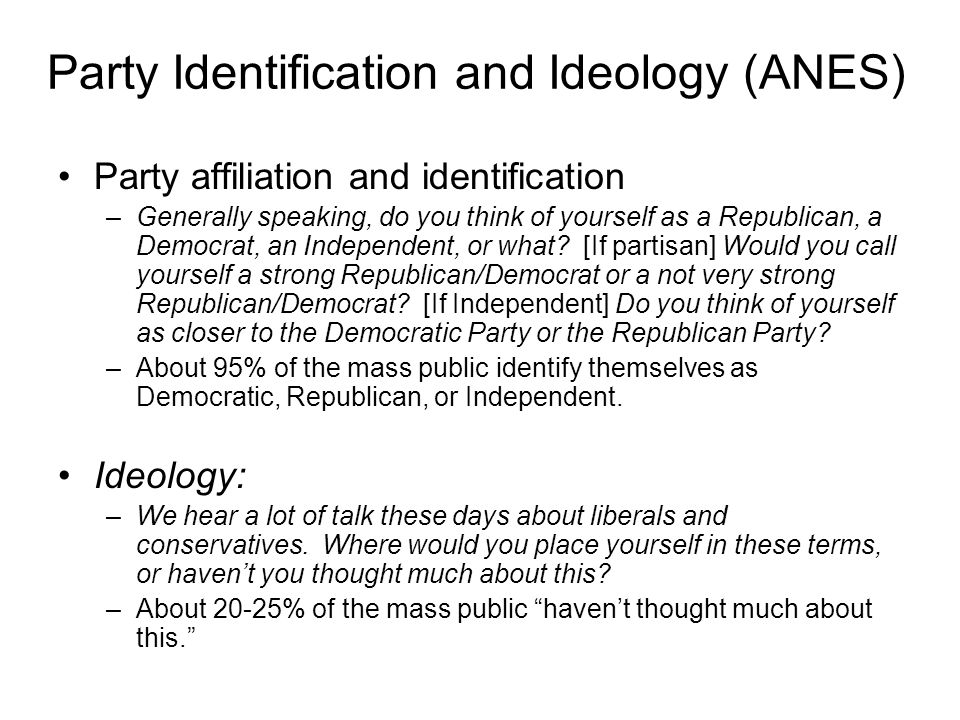 Party Identification and Ideology (ANES) Party affiliation and identification –Generally speaking, do you think of yourself as a Republican, a Democrat, an Independent, or what.