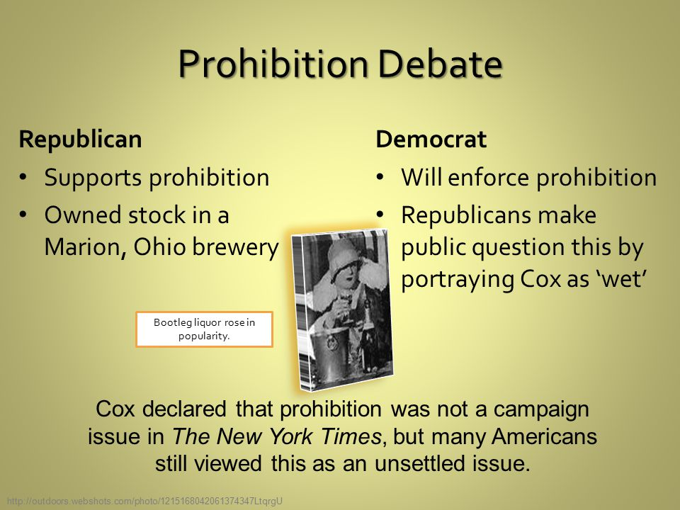 Prohibition Debate Republican Supports prohibition Owned stock in a Marion, Ohio brewery Democrat Will enforce prohibition Republicans make public question this by portraying Cox as 'wet' Cox declared that prohibition was not a campaign issue in The New York Times, but many Americans still viewed this as an unsettled issue.