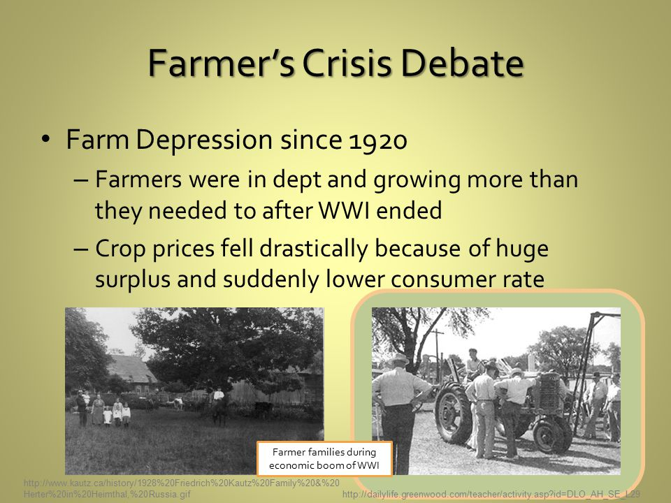 Farmer's Crisis Debate Farm Depression since 1920 – Farmers were in dept and growing more than they needed to after WWI ended – Crop prices fell drastically because of huge surplus and suddenly lower consumer rate http://dailylife.greenwood.com/teacher/activity.asp id=DLO_AH_SE_L29 http://www.kautz.ca/history/1928%20Friedrich%20Kautz%20Family%20&%20 Herter%20in%20Heimthal,%20Russia.gif Farmer families during economic boom of WWI