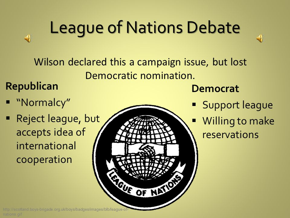 League of Nations Debate Republican  Normalcy  Reject league, but accepts idea of international cooperation Democrat  Support league  Willing to make reservations Wilson declared this a campaign issue, but lost Democratic nomination.