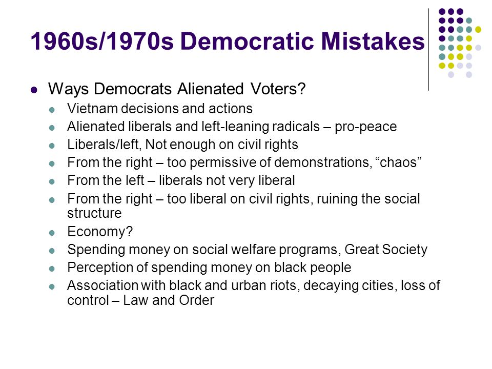 1960s/1970s Democratic Mistakes Ways Democrats Alienated Voters? Vietnam decisions and actions Alienated liberals and left-leaning radicals – pro-peac
