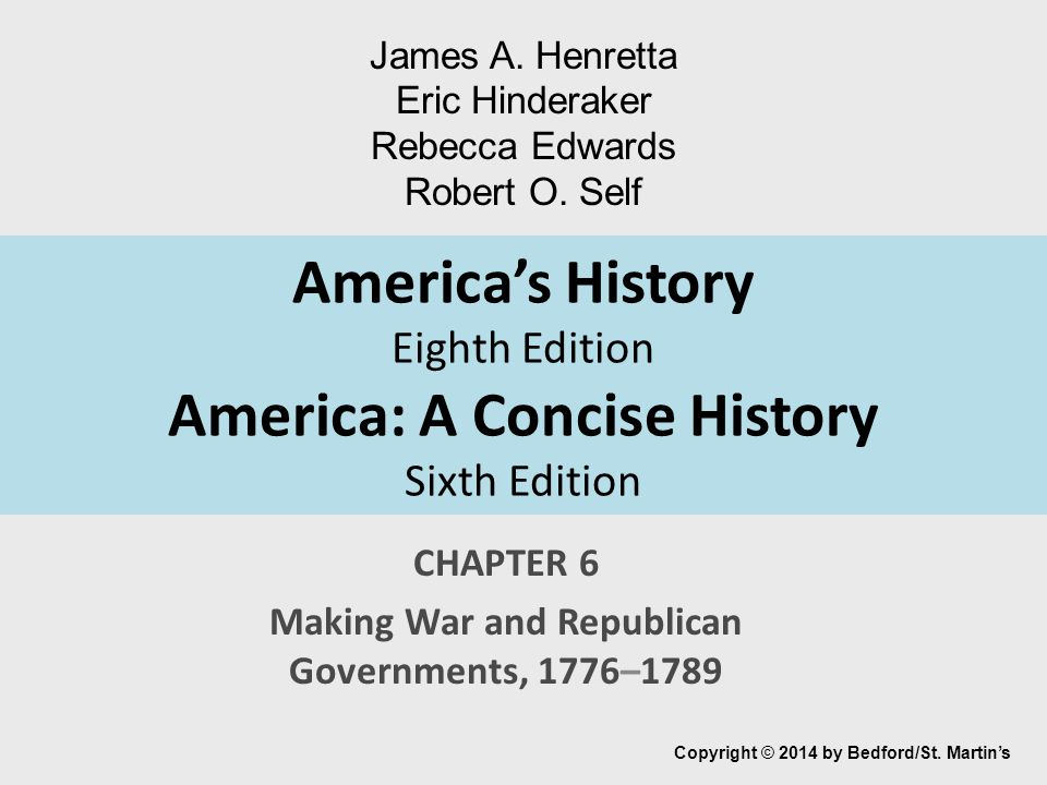 America's History Eighth Edition America: A Concise History Sixth Edition CHAPTER 6 Making War and Republican Governments, 1776–1789 Copyright © 2014