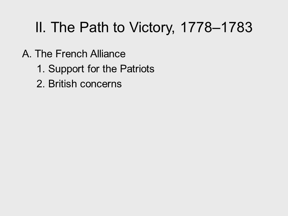 II. The Path to Victory, 1778–1783 A. The French Alliance 1. Support for the Patriots 2. British concerns