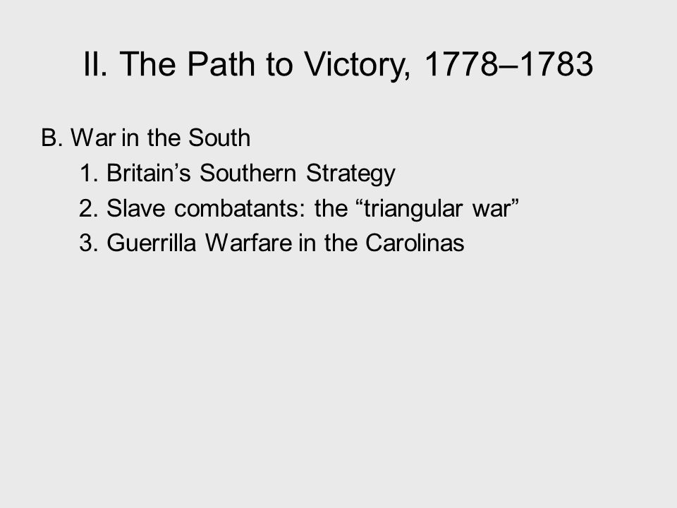 """II. The Path to Victory, 1778–1783 B. War in the South 1. Britain's Southern Strategy 2. Slave combatants: the """"triangular war"""" 3. Guerrilla Warfare i"""