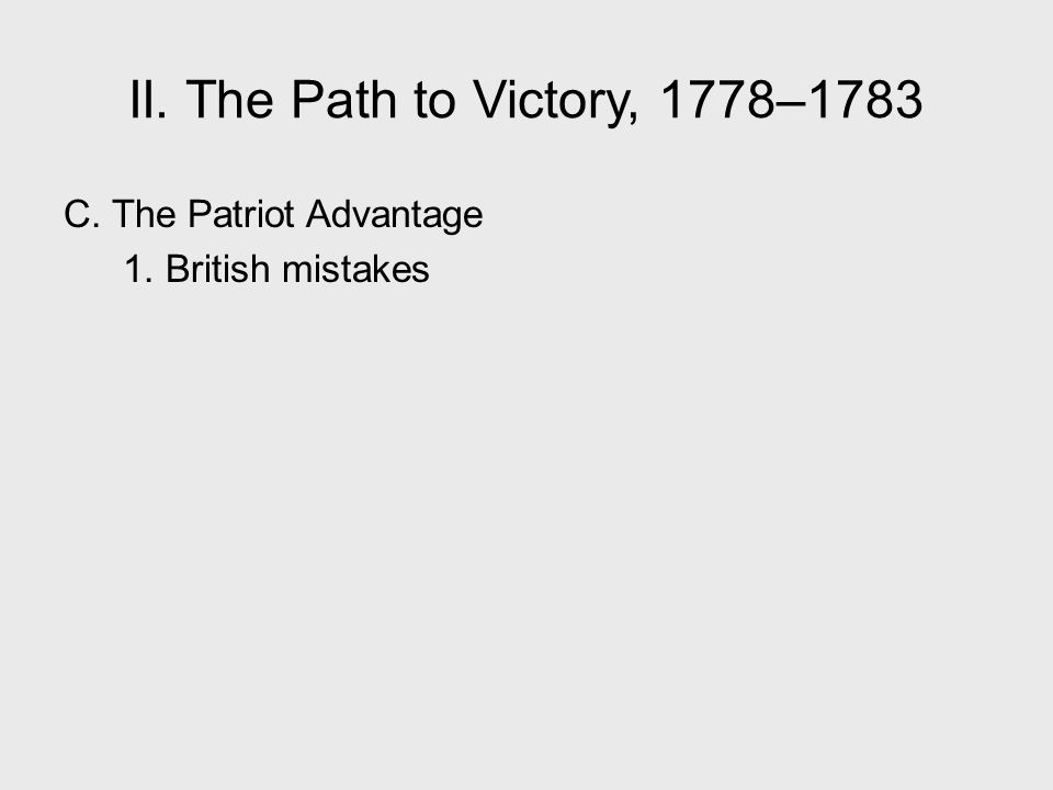 II. The Path to Victory, 1778–1783 C. The Patriot Advantage 1. British mistakes