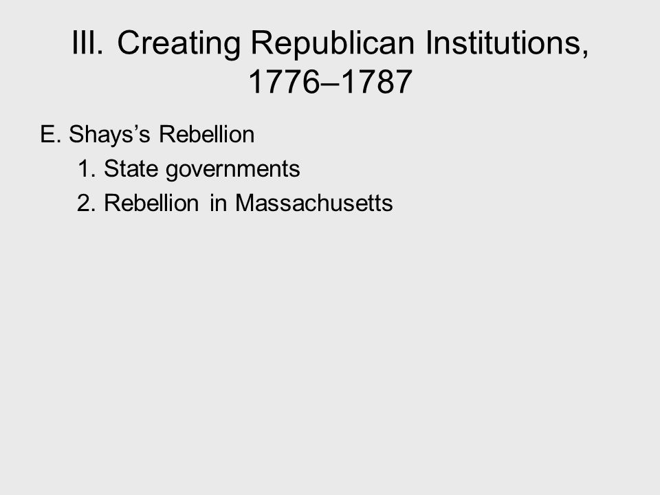 III. Creating Republican Institutions, 1776–1787 E. Shays's Rebellion 1. State governments 2. Rebellion in Massachusetts
