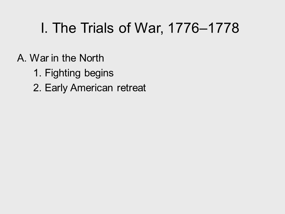 I. The Trials of War, 1776–1778 A. War in the North 1. Fighting begins 2. Early American retreat