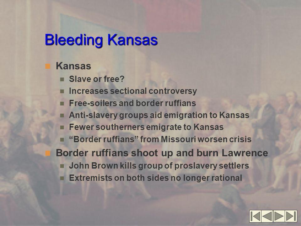 Bleeding Kansas Kansas Slave or free? Increases sectional controversy Free-soilers and border ruffians Anti-slavery groups aid emigration to Kansas Fe