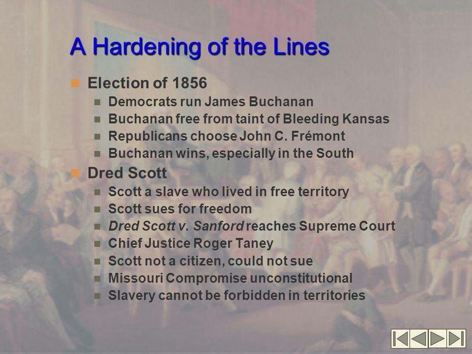 A Hardening of the Lines Election of 1856 Democrats run James Buchanan Buchanan free from taint of Bleeding Kansas Republicans choose John C. Frémont