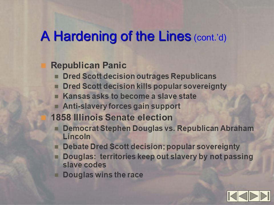 A Hardening of the Lines A Hardening of the Lines (cont.'d) Republican Panic Dred Scott decision outrages Republicans Dred Scott decision kills popula