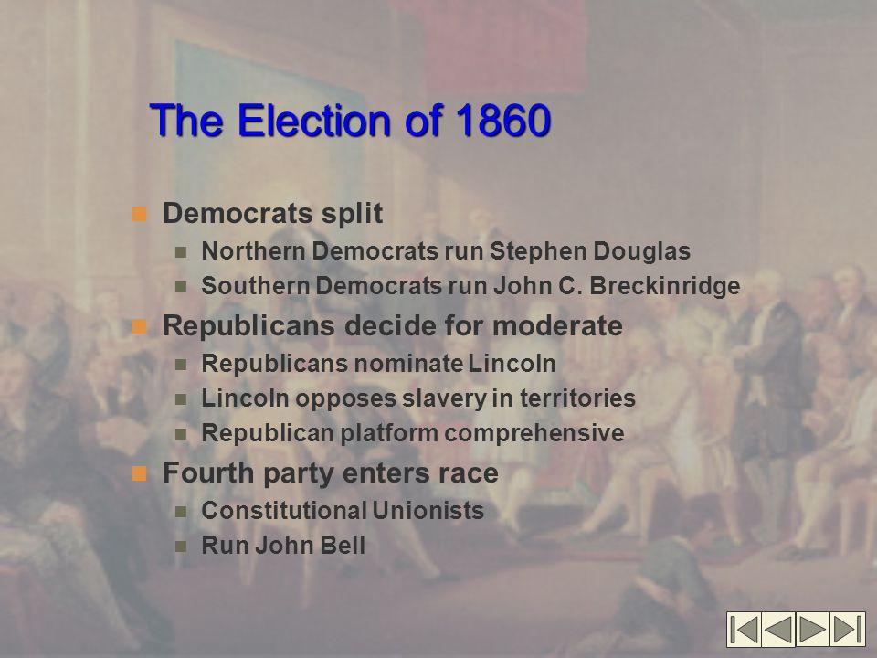 The Election of 1860 Democrats split Northern Democrats run Stephen Douglas Southern Democrats run John C. Breckinridge Republicans decide for moderat