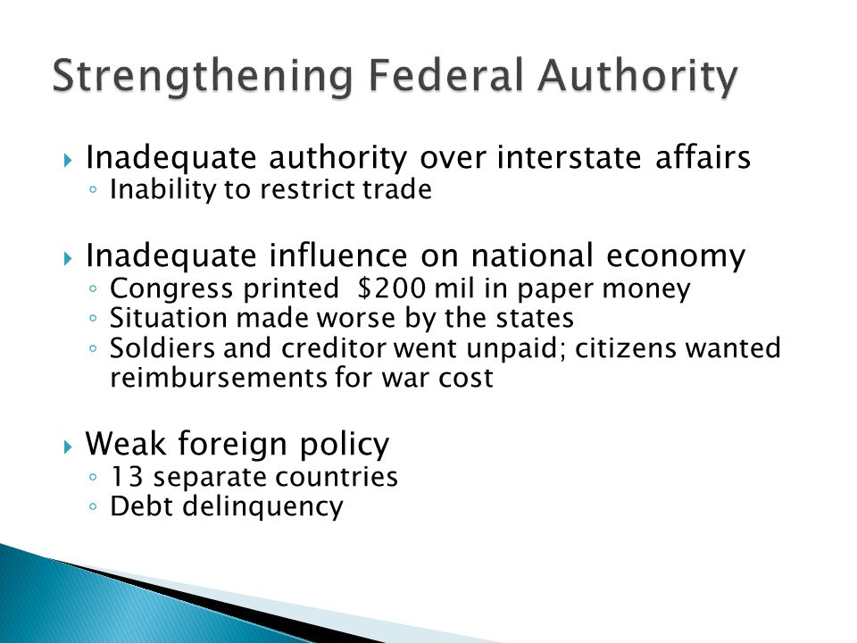  Inadequate authority over interstate affairs ◦ Inability to restrict trade  Inadequate influence on national economy ◦ Congress printed $200 mil in paper money ◦ Situation made worse by the states ◦ Soldiers and creditor went unpaid; citizens wanted reimbursements for war cost  Weak foreign policy ◦ 13 separate countries ◦ Debt delinquency