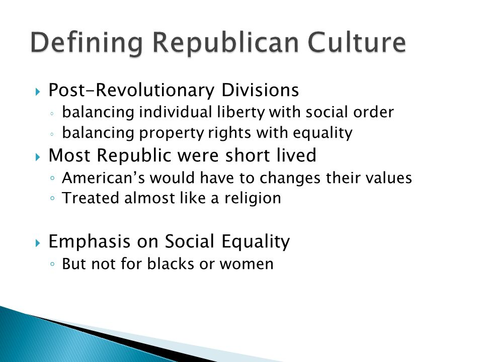  Post-Revolutionary Divisions ◦ balancing individual liberty with social order ◦ balancing property rights with equality  Most Republic were short lived ◦ American's would have to changes their values ◦ Treated almost like a religion  Emphasis on Social Equality ◦ But not for blacks or women