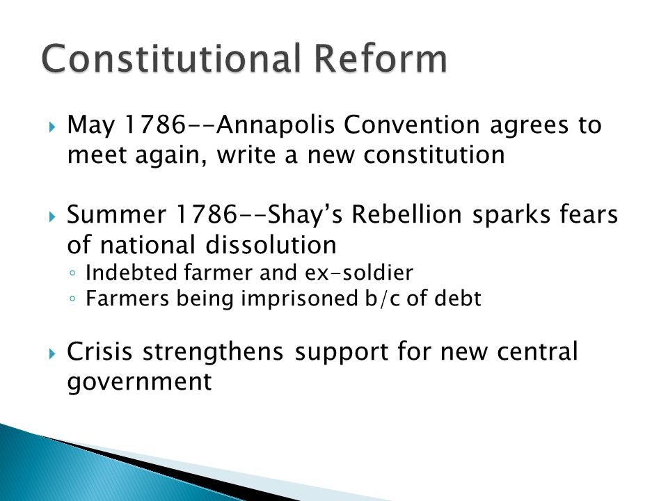  May 1786--Annapolis Convention agrees to meet again, write a new constitution  Summer 1786--Shay's Rebellion sparks fears of national dissolution ◦