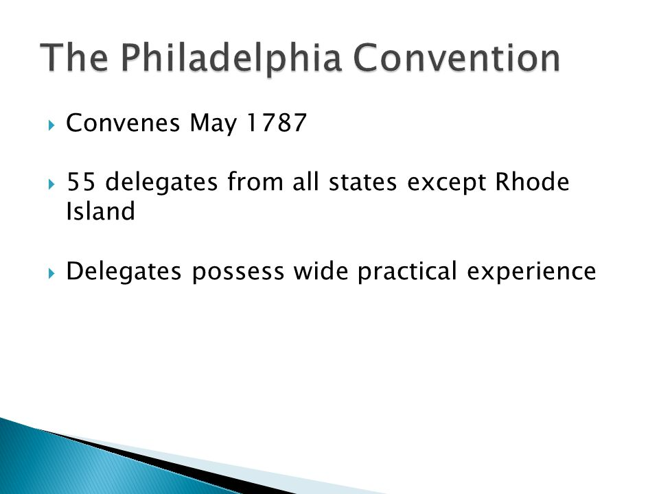  Convenes May 1787  55 delegates from all states except Rhode Island  Delegates possess wide practical experience