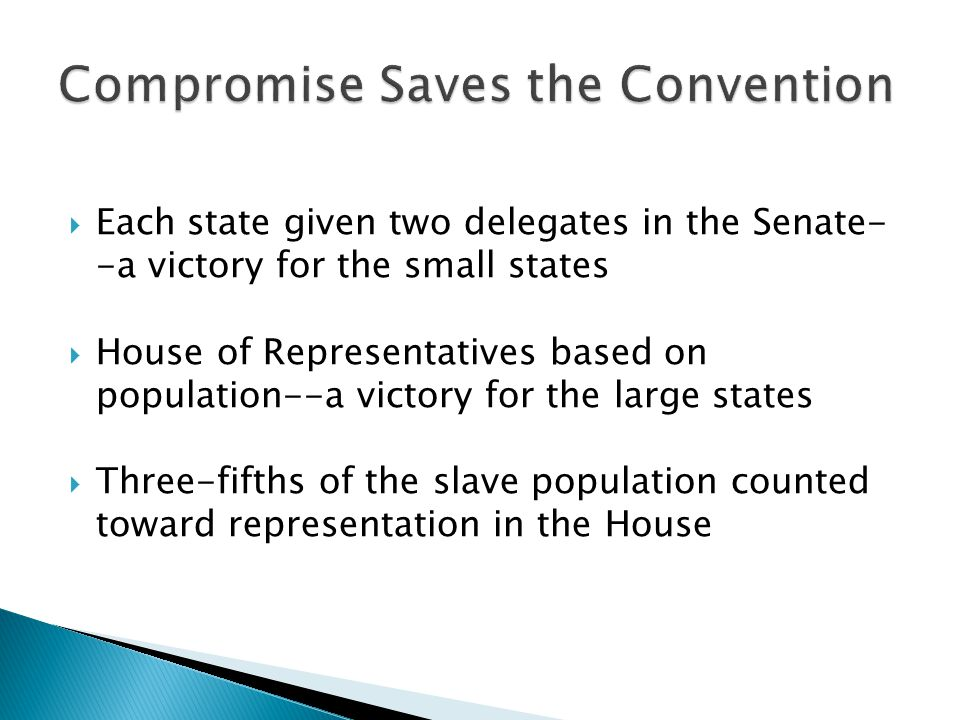  Each state given two delegates in the Senate- -a victory for the small states  House of Representatives based on population--a victory for the large states  Three-fifths of the slave population counted toward representation in the House