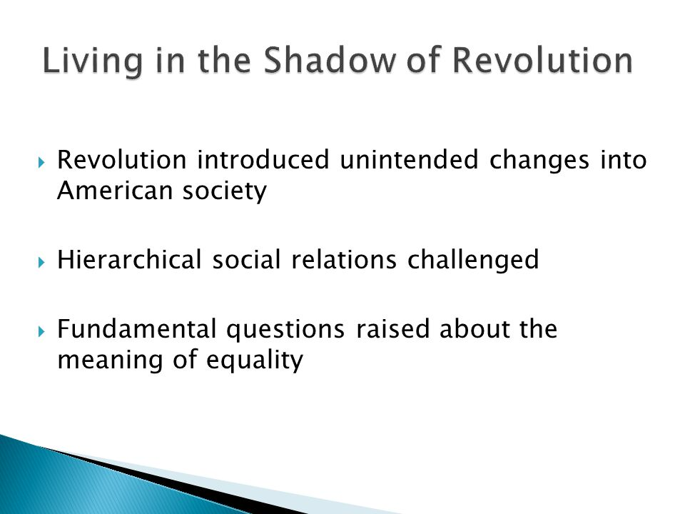  Revolution introduced unintended changes into American society  Hierarchical social relations challenged  Fundamental questions raised about the m