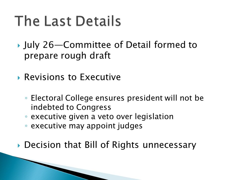  July 26—Committee of Detail formed to prepare rough draft  Revisions to Executive ◦ Electoral College ensures president will not be indebted to Congress ◦ executive given a veto over legislation ◦ executive may appoint judges  Decision that Bill of Rights unnecessary