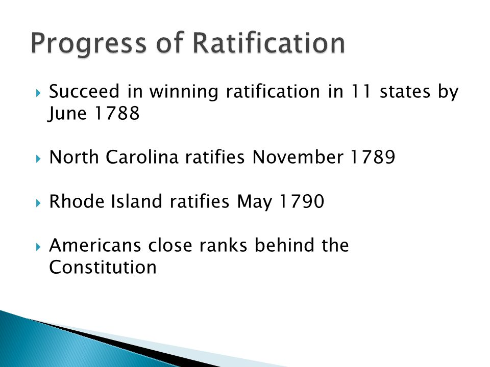  Succeed in winning ratification in 11 states by June 1788  North Carolina ratifies November 1789  Rhode Island ratifies May 1790  Americans close ranks behind the Constitution