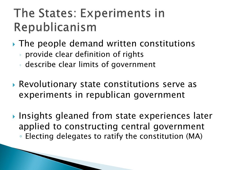  The people demand written constitutions ◦ provide clear definition of rights ◦ describe clear limits of government  Revolutionary state constitutions serve as experiments in republican government  Insights gleaned from state experiences later applied to constructing central government ◦ Electing delegates to ratify the constitution (MA)
