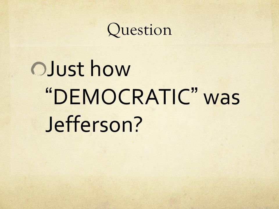 """Question Just how """"DEMOCRATIC"""" was Jefferson?"""